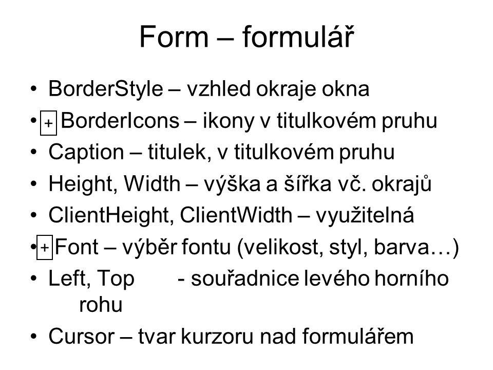 Form – formulář BorderStyle – vzhled okraje okna BorderIcons – ikony v titulkovém pruhu Caption – titulek, v titulkovém pruhu Height, Width – výška a