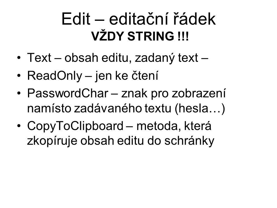 Edit – editační řádek VŽDY STRING !!! Text – obsah editu, zadaný text – ReadOnly – jen ke čtení PasswordChar – znak pro zobrazení namísto zadávaného t