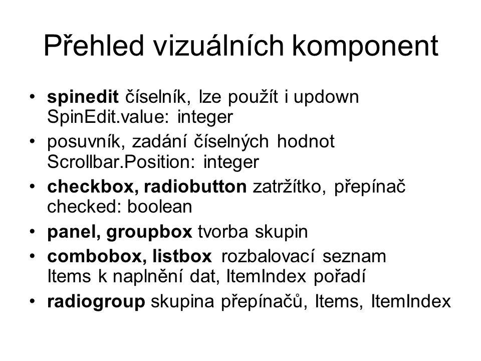 Přehled vizuálních komponent spineditčíselník, lze použít i updown SpinEdit.value: integer posuvník, zadání číselných hodnot Scrollbar.Position: integ