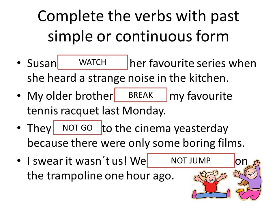 Complete the verbs with past simple or continuous form Susan was watching her favourite series when she heard a strange noise in the kitchen.