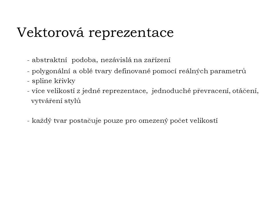 Vektorová reprezentace - abstraktnípodoba, nezávislá na zařízení - polygonální a oblé tvary definované pomocí reálných parametrů - spline křivky - víc