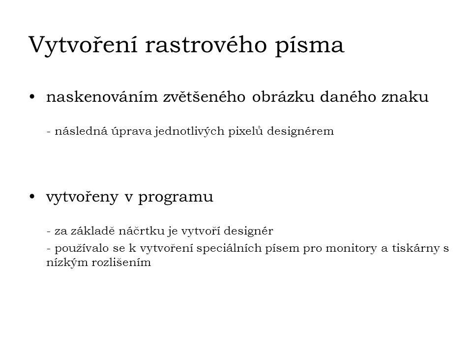 Vytvoření rastrového písma naskenováním zvětšeného obrázku daného znaku - následná úprava jednotlivých pixelů designérem vytvořeny v programu - za zák