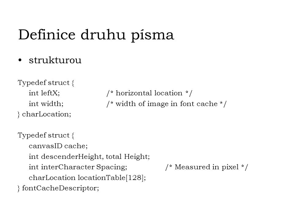 Definice druhu písma strukturou Typedef struct { int leftX; /* horizontal location */ int width;/* width of image in font cache */ } charLocation; Typ