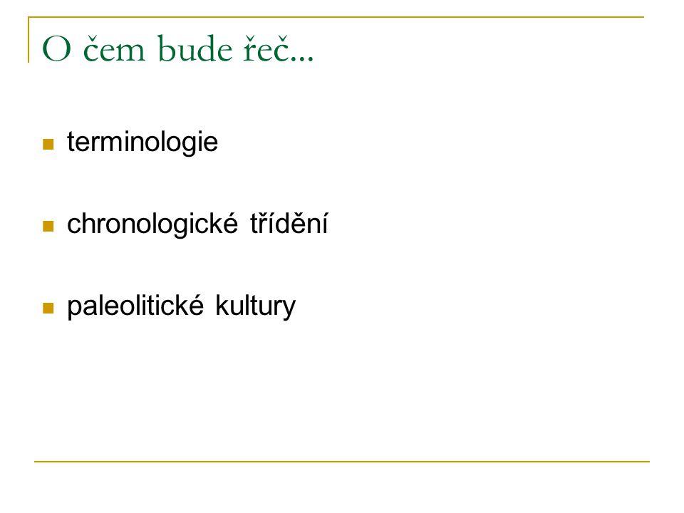 O čem bude řeč... terminologie chronologické třídění paleolitické kultury