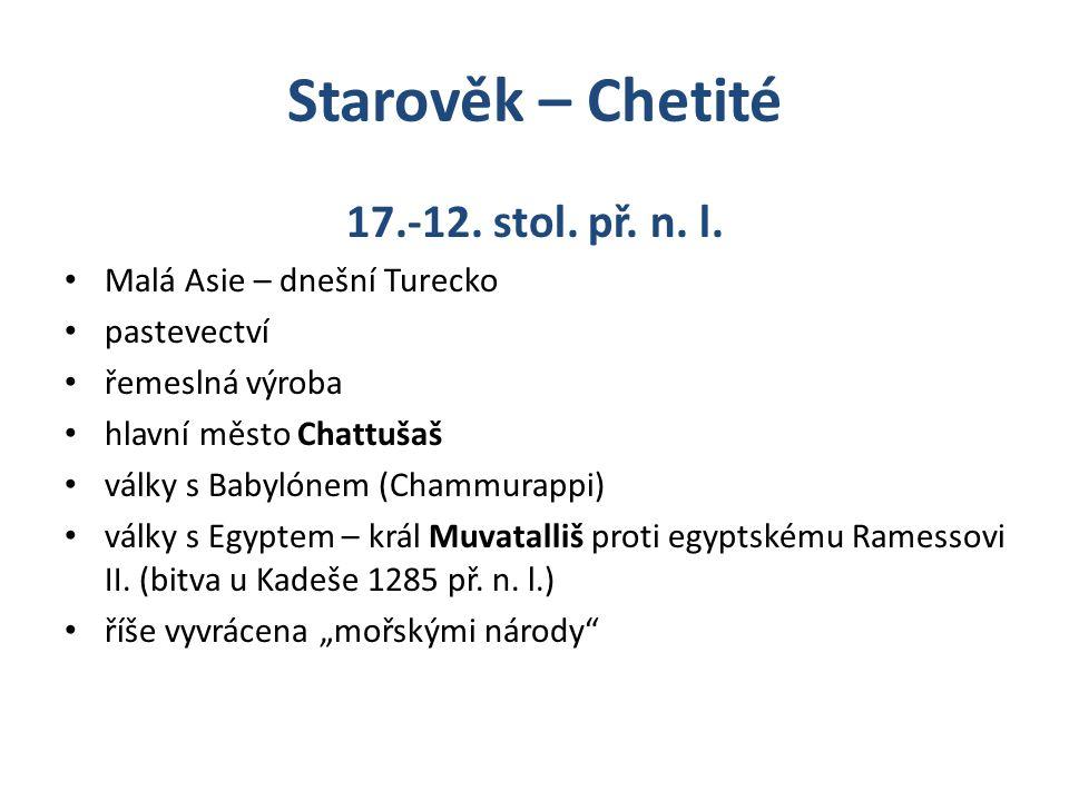Starověk – Chetité 17.-12. stol. př. n. l. Malá Asie – dnešní Turecko pastevectví řemeslná výroba hlavní město Chattušaš války s Babylónem (Chammurapp