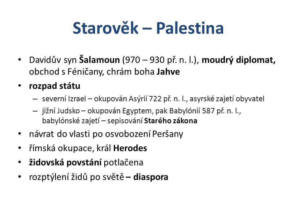 Starověk – Palestina Davidův syn Šalamoun (970 – 930 př. n. l.), moudrý diplomat, obchod s Féničany, chrám boha Jahve rozpad státu – severní Izrael –