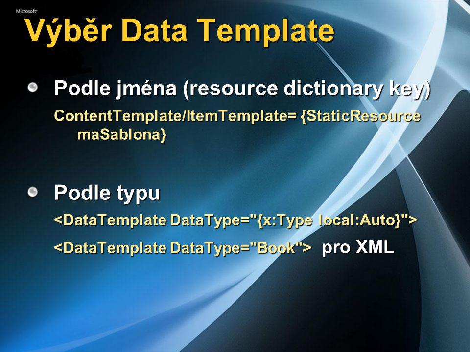 Výběr Data Template Podle jména (resource dictionary key) ContentTemplate/ItemTemplate= {StaticResource maSablona} Podle typu pro XML pro XML
