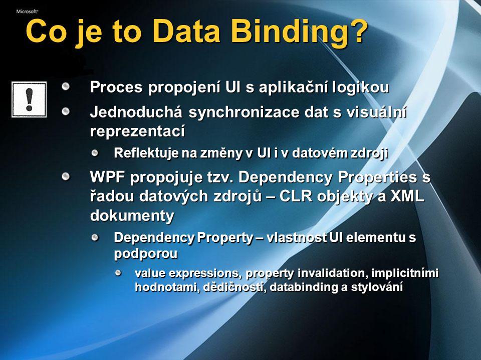 Data binding - přehled Cíl (Binding Target) Libovolná vlastnost WPF elementu Zdroj (Binding Source) CLR objekt WPF Element ADO.NET (prostřednictvím Dataset) XMLKolekceModely One Time, One Way, Two Way, One Way To Source Dynamika Master-Detail scénáře Value Converter Ovládací prvek Objekt Property Data Binding Dependency Property Synchronizace Konverze Cíl Zdroj