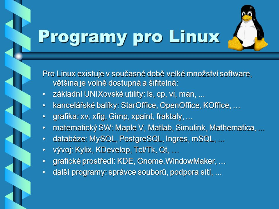 Programy pro Linux Pro Linux existuje v současné době velké množství software, většina je volně dostupná a šiřitelná: základní UNIXovské utility: ls, cp, vi, man,...základní UNIXovské utility: ls, cp, vi, man,...
