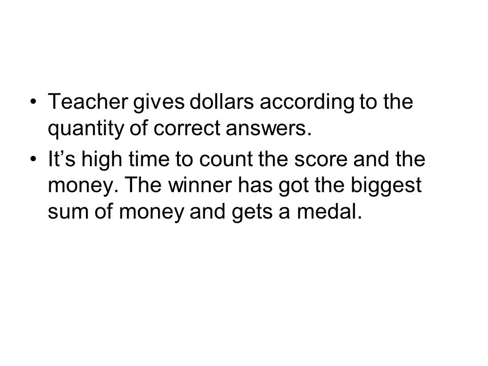 Teacher gives dollars according to the quantity of correct answers.