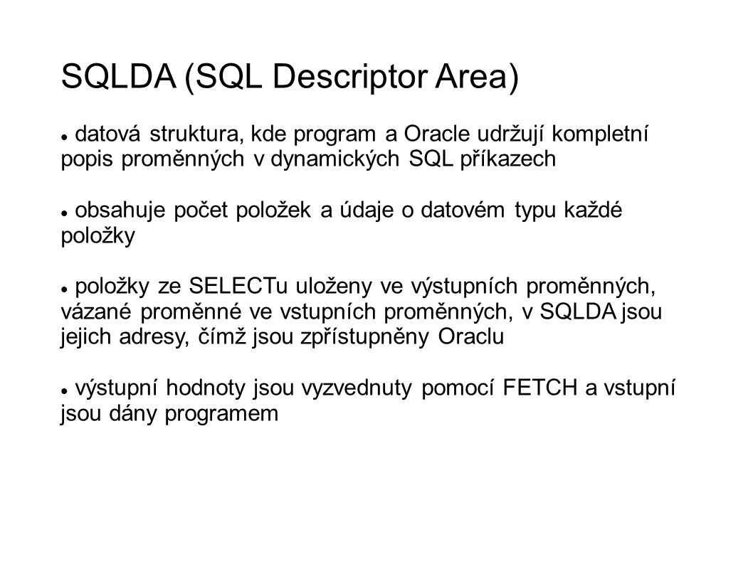 SQLDA (SQL Descriptor Area) datová struktura, kde program a Oracle udržují kompletní popis proměnných v dynamických SQL příkazech obsahuje počet položek a údaje o datovém typu každé položky položky ze SELECTu uloženy ve výstupních proměnných, vázané proměnné ve vstupních proměnných, v SQLDA jsou jejich adresy, čímž jsou zpřístupněny Oraclu výstupní hodnoty jsou vyzvednuty pomocí FETCH a vstupní jsou dány programem
