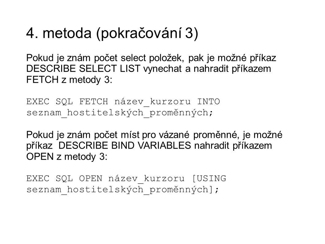 4. metoda (pokračování 3) Pokud je znám počet select položek, pak je možné příkaz DESCRIBE SELECT LIST vynechat a nahradit příkazem FETCH z metody 3: