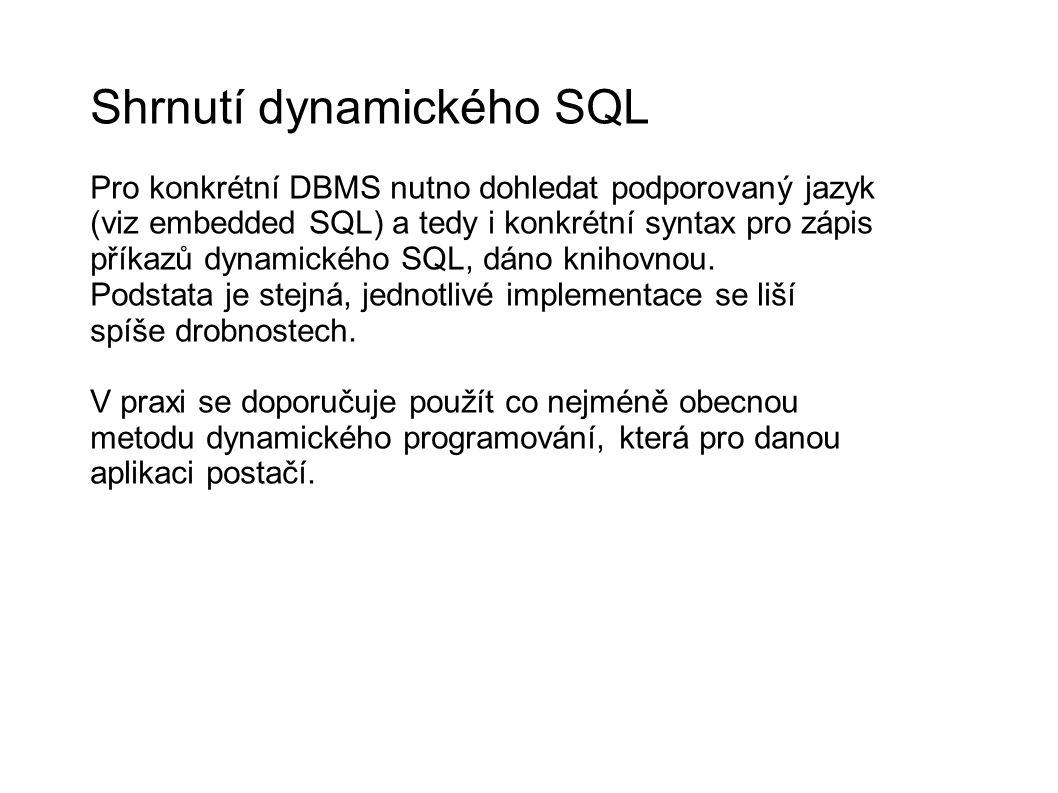 Shrnutí dynamického SQL Pro konkrétní DBMS nutno dohledat podporovaný jazyk (viz embedded SQL) a tedy i konkrétní syntax pro zápis příkazů dynamického SQL, dáno knihovnou.