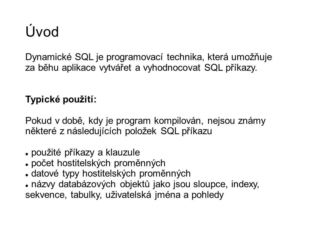 Úvod Dynamické SQL je programovací technika, která umožňuje za běhu aplikace vytvářet a vyhodnocovat SQL příkazy. Typické použití: Pokud v době, kdy j