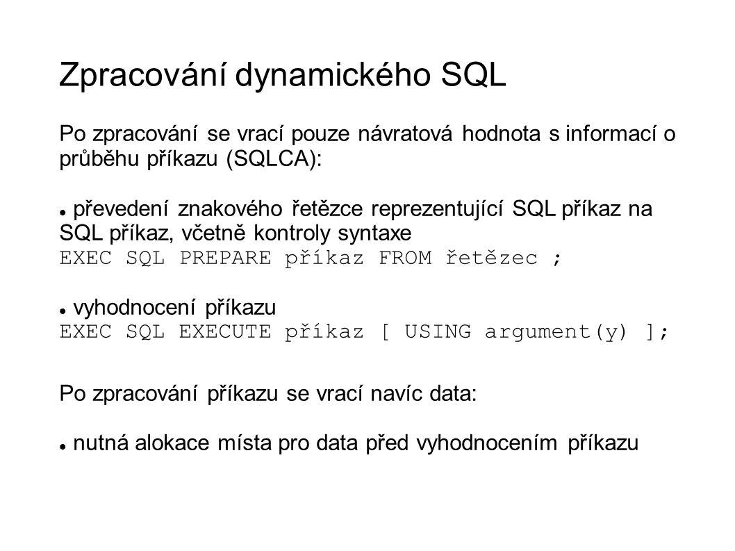 Zpracování dynamického SQL Po zpracování se vrací pouze návratová hodnota s informací o průběhu příkazu (SQLCA): převedení znakového řetězce reprezentující SQL příkaz na SQL příkaz, včetně kontroly syntaxe EXEC SQL PREPARE příkaz FROM řetězec ; vyhodnocení příkazu EXEC SQL EXECUTE příkaz [ USING argument(y) ]; Po zpracování příkazu se vrací navíc data: nutná alokace místa pro data před vyhodnocením příkazu