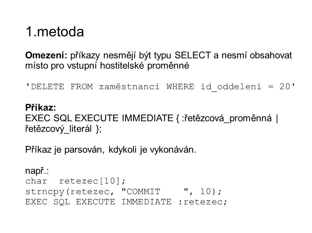 1.metoda Omezení: příkazy nesmějí být typu SELECT a nesmí obsahovat místo pro vstupní hostitelské proměnné DELETE FROM zaměstnanci WHERE id_oddeleni = 20 Příkaz: EXEC SQL EXECUTE IMMEDIATE { :řetězcová_proměnná | řetězcový_literál }; Příkaz je parsován, kdykoli je vykonáván.