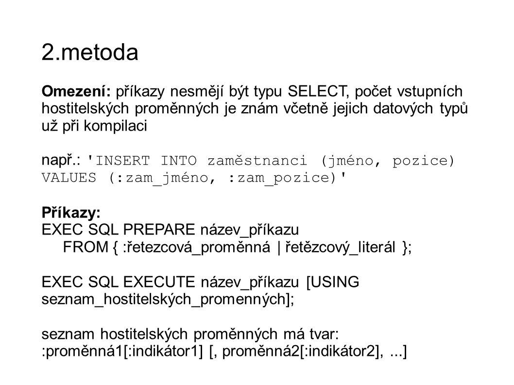 2.metoda Omezení: příkazy nesmějí být typu SELECT, počet vstupních hostitelských proměnných je znám včetně jejich datových typů už při kompilaci např.: INSERT INTO zaměstnanci (jméno, pozice) VALUES (:zam_jméno, :zam_pozice) Příkazy: EXEC SQL PREPARE název_příkazu FROM { :řetezcová_proměnná | řetězcový_literál }; EXEC SQL EXECUTE název_příkazu [USING seznam_hostitelských_promenných]; seznam hostitelských proměnných má tvar: :proměnná1[:indikátor1] [, proměnná2[:indikátor2],...]
