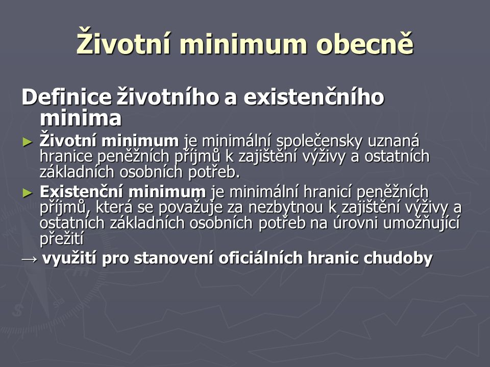 Životní minimum obecně Definice životního a existenčního minima ► Životní minimum je minimální společensky uznaná hranice peněžních příjmů k zajištění