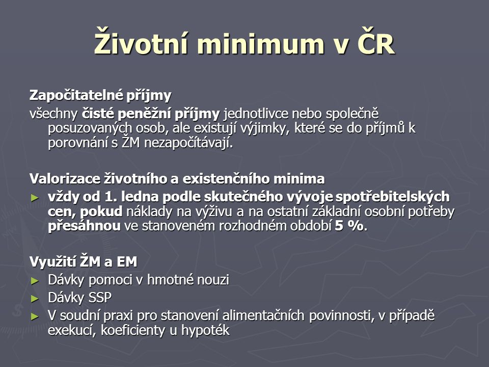 Životní minimum v ČR Započitatelné příjmy všechny čisté peněžní příjmy jednotlivce nebo společně posuzovaných osob, ale existují výjimky, které se do