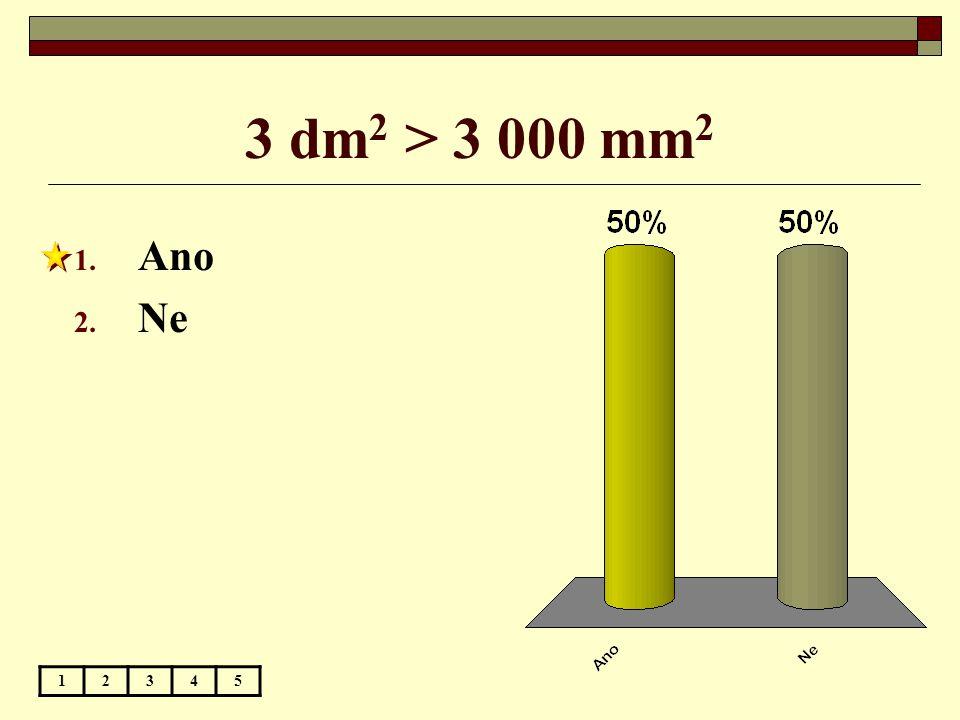 3 dm 2 > 3 000 mm 2 1. Ano 2. Ne 12345