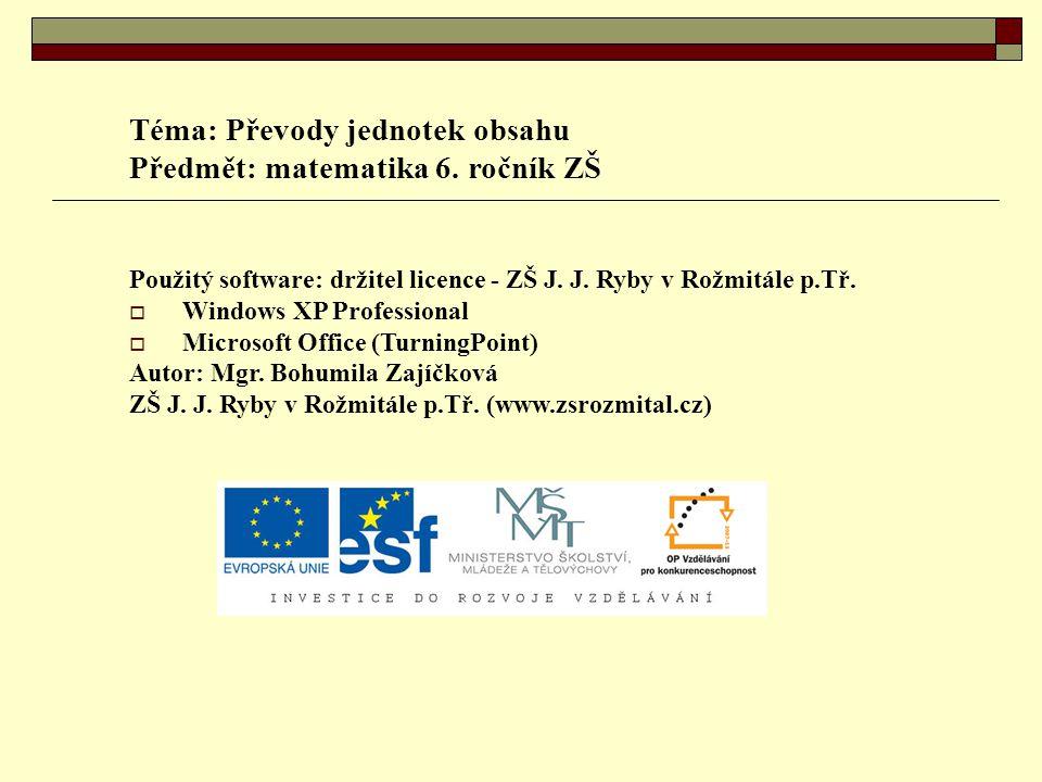 Téma: Převody jednotek obsahu Předmět: matematika 6. ročník ZŠ Použitý software: držitel licence - ZŠ J. J. Ryby v Rožmitále p.Tř.  Windows XP Profes