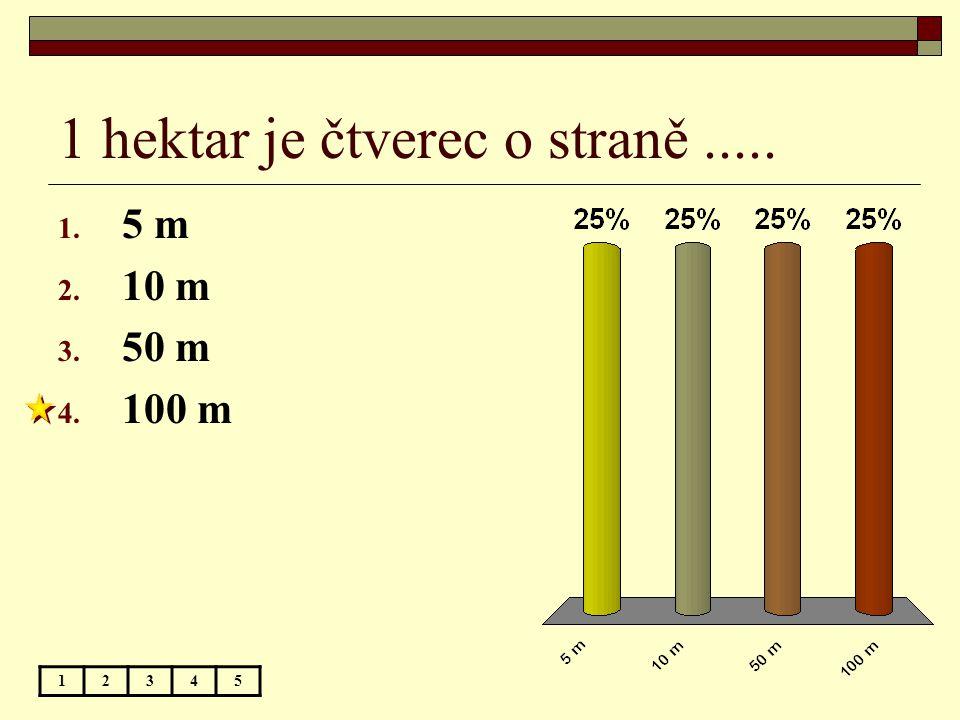 1 hektar je čtverec o straně..... 1. 5 m 2. 10 m 3. 50 m 4. 100 m 12345