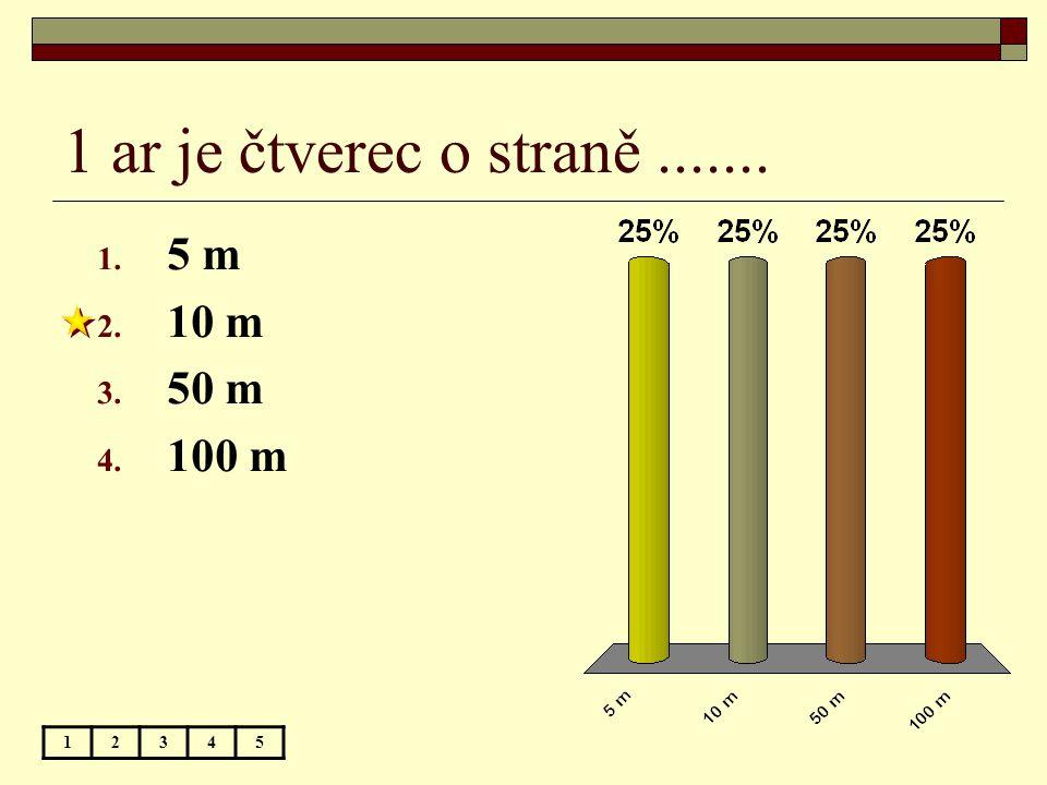 1 ar je čtverec o straně....... 12345 1. 5 m 2. 10 m 3. 50 m 4. 100 m