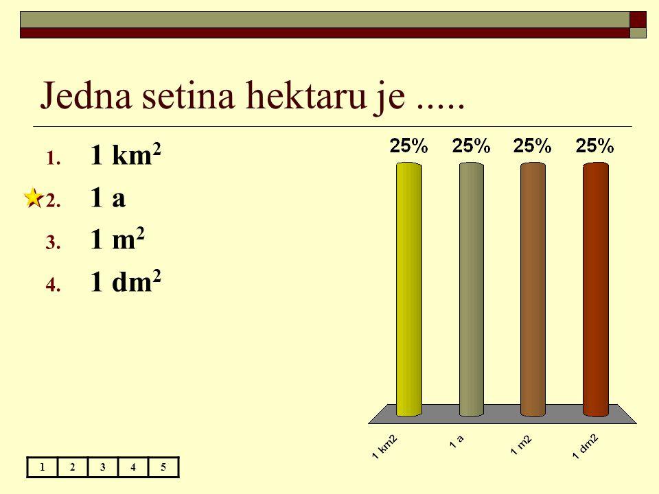 Jedna setina hektaru je..... 12345 1. 1 km 2 2. 1 a 3. 1 m 2 4. 1 dm 2