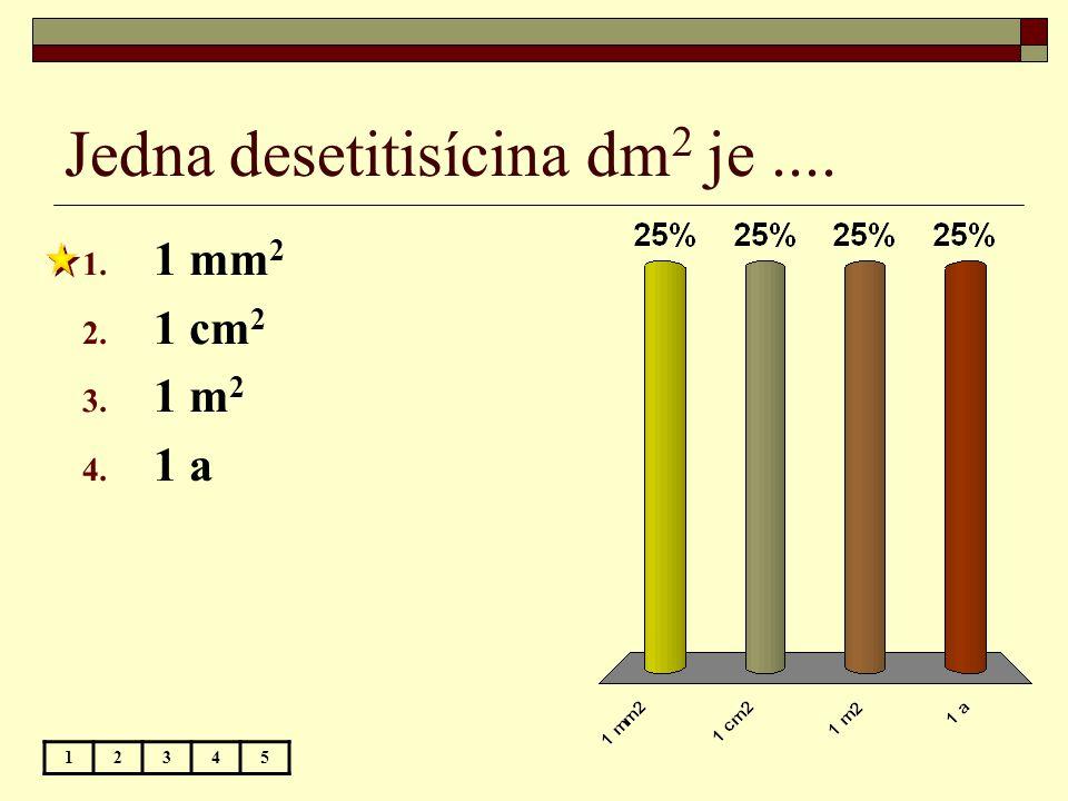 Jedna desetitisícina dm 2 je.... 12345 1. 1 mm 2 2. 1 cm 2 3. 1 m 2 4. 1 a