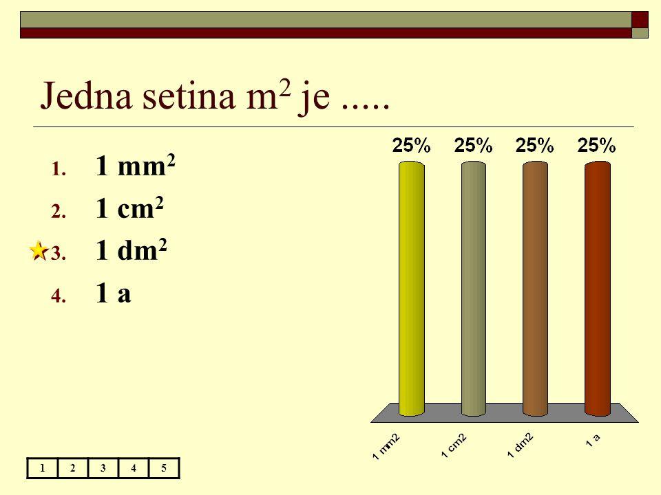 Jedna setina m 2 je..... 12345 1. 1 mm 2 2. 1 cm 2 3. 1 dm 2 4. 1 a