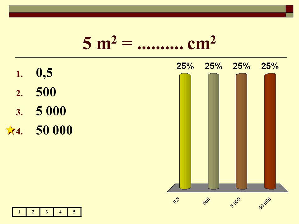 5 m 2 =.......... cm 2 12345 1. 0,5 2. 500 3. 5 000 4. 50 000