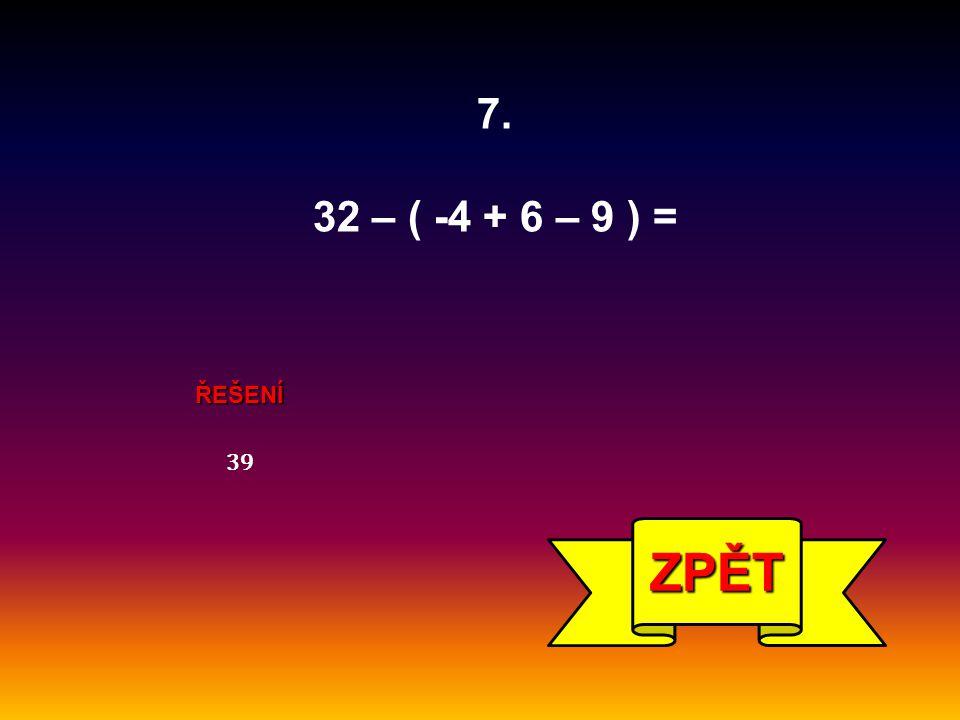 ŘEŠENÍ 39 ZPĚT 7. 32 – ( -4 + 6 – 9 ) =