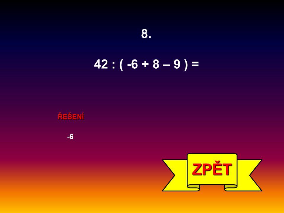 ŘEŠENÍ -6 ZPĚT 8. 42 : ( -6 + 8 – 9 ) =