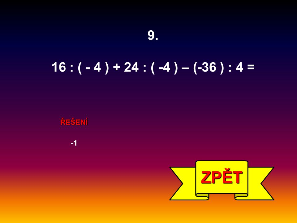 ŘEŠENÍ ZPĚT 9. 16 : ( - 4 ) + 24 : ( -4 ) – (-36 ) : 4 =