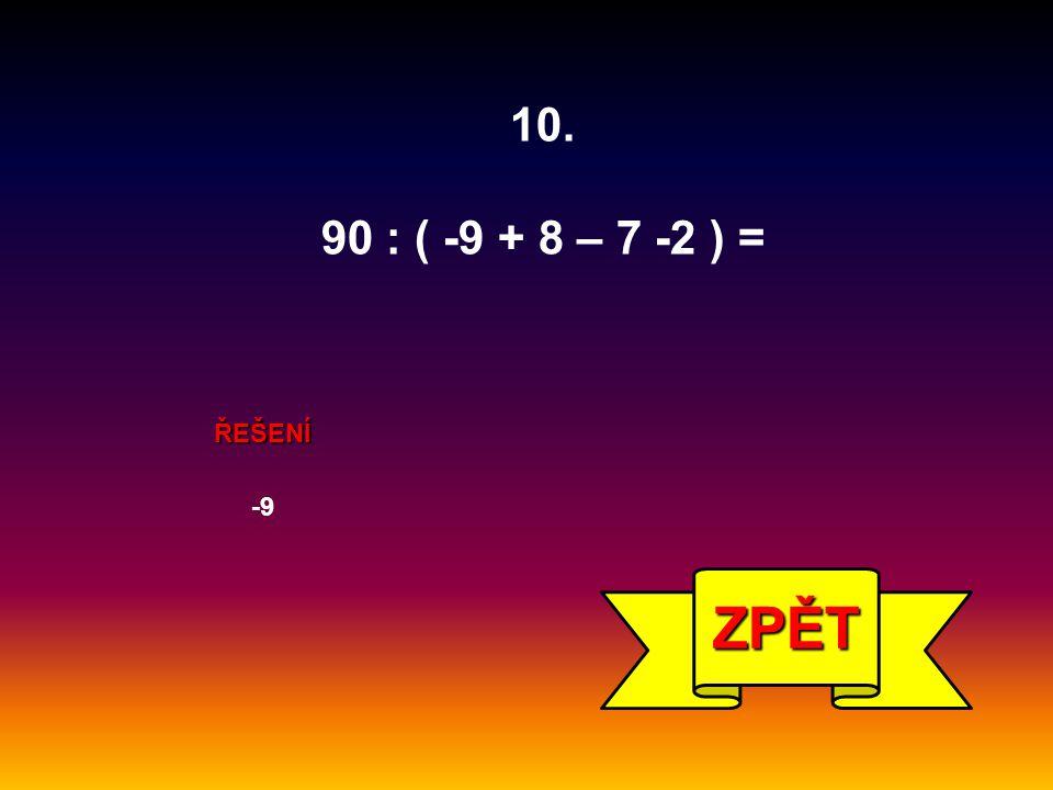 ŘEŠENÍ -9 ZPĚT 10. 90 : ( -9 + 8 – 7 -2 ) =