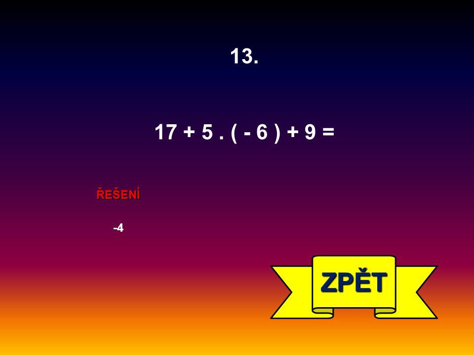 ŘEŠENÍ -4 ZPĚT 13. 17 + 5. ( - 6 ) + 9 =
