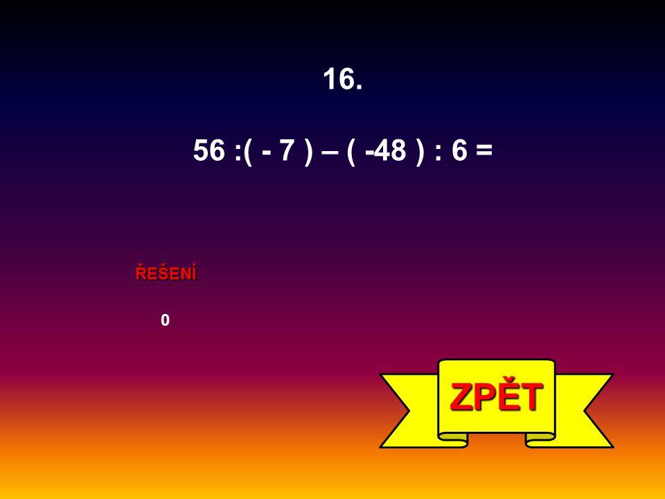 ŘEŠENÍ 0 ZPĚT 16. 56 :( - 7 ) – ( -48 ) : 6 =