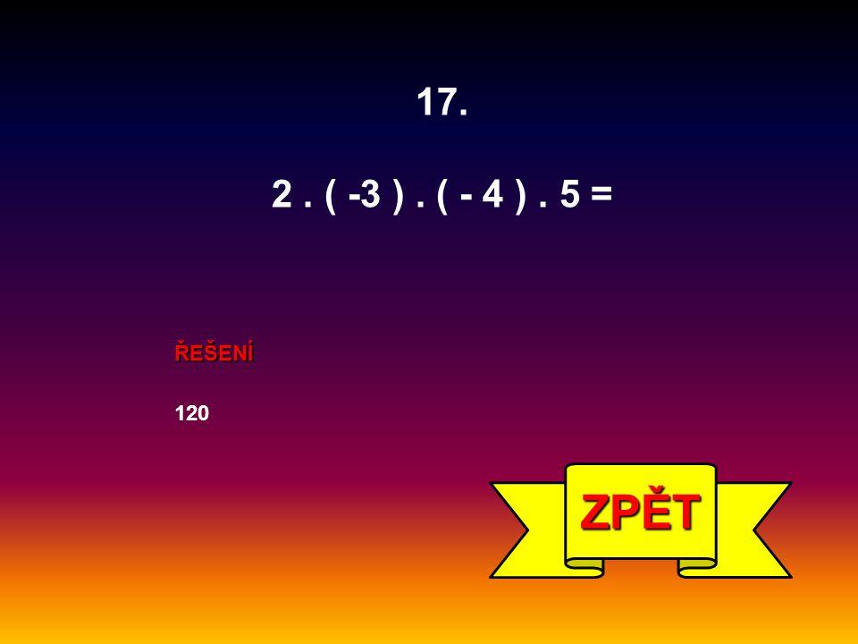 ŘEŠENÍ 120 ZPĚT 17. 2. ( -3 ). ( - 4 ). 5 =