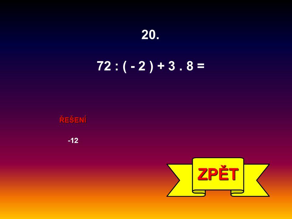 ŘEŠENÍ -12 ZPĚT 20. 72 : ( - 2 ) + 3. 8 =