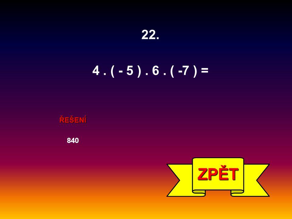 840 ZPĚT ŘEŠENÍ 22. 4. ( - 5 ). 6. ( -7 ) =