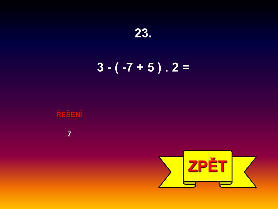 ŘEŠENÍ 7 ZPĚT 23. 3 - ( -7 + 5 ). 2 =