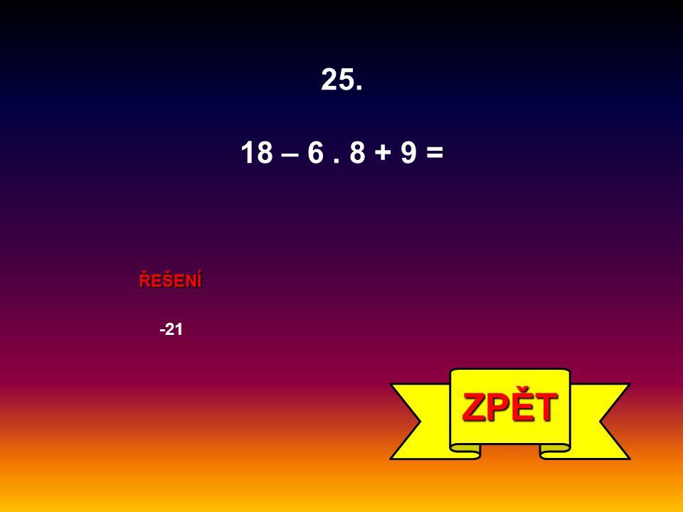 25. 18 – 6. 8 + 9 = ŘEŠENÍ -21 ZPĚT