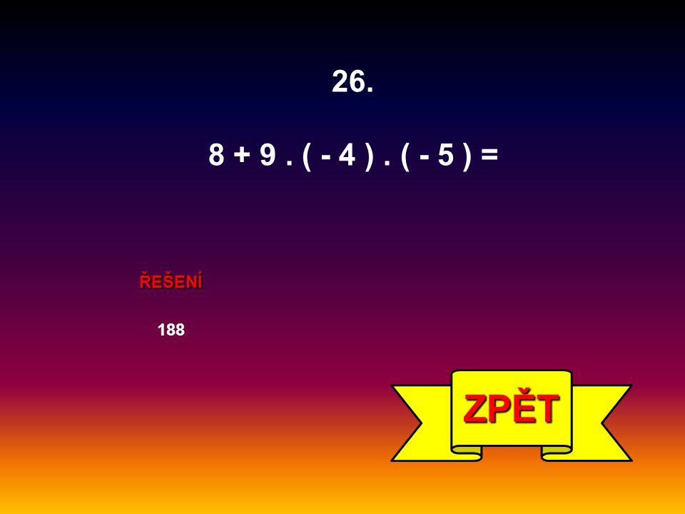 ŘEŠENÍ 188 ZPĚT 26. 8 + 9. ( - 4 ). ( - 5 ) =