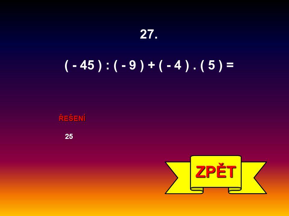 ŘEŠENÍ 25 ZPĚT 27. ( - 45 ) : ( - 9 ) + ( - 4 ). ( 5 ) =