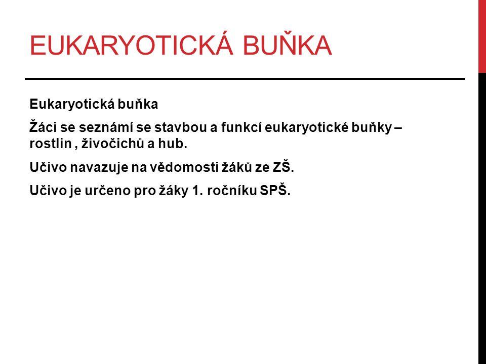 EUKARYOTICKÁ BUŇKA Eukaryotická buňka Žáci se seznámí se stavbou a funkcí eukaryotické buňky – rostlin, živočichů a hub.