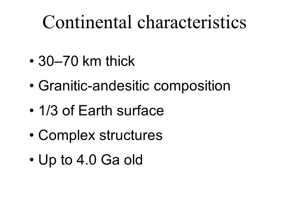 Continental characteristics 30–70 km thick Granitic-andesitic composition 1/3 of Earth surface Complex structures Up to 4.0 Ga old