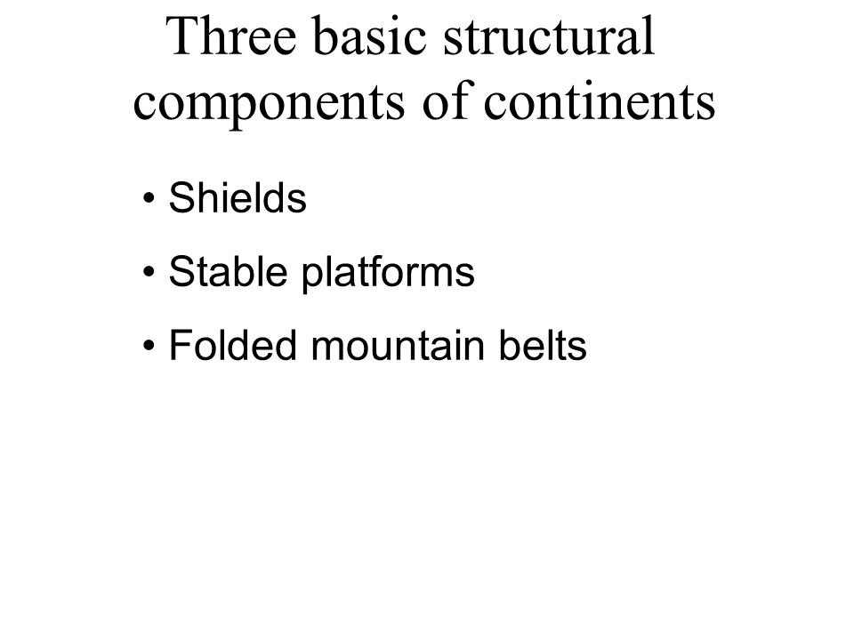 Three basic structural components of continents Shields Stable platforms Folded mountain belts