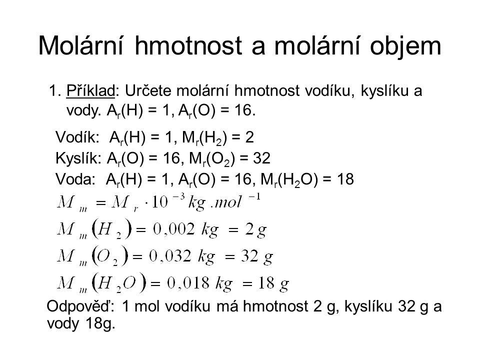 Vodík: A r (H) = 1, M r (H 2 ) = 2 Kyslík: A r (O) = 16, M r (O 2 ) = 32 Voda: A r (H) = 1, A r (O) = 16, M r (H 2 O) = 18 Odpověď: 1 mol vodíku má hmotnost 2 g, kyslíku 32 g a vody 18g.