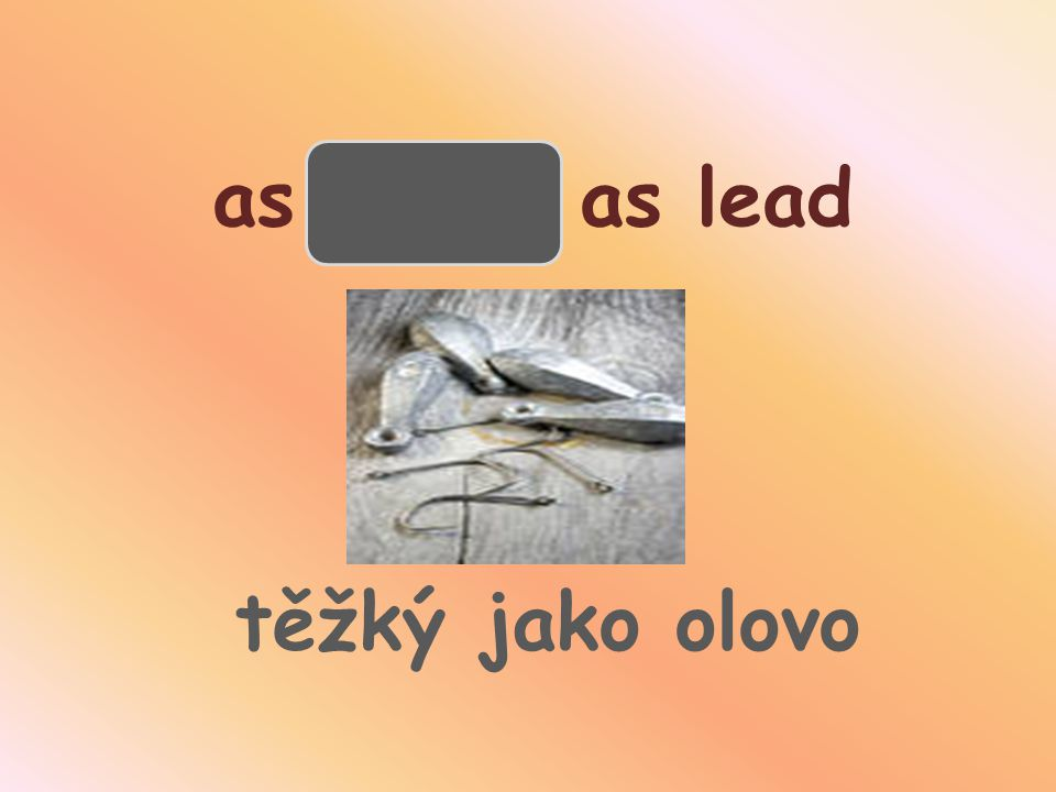 as heavy as lead těžký jako olovo