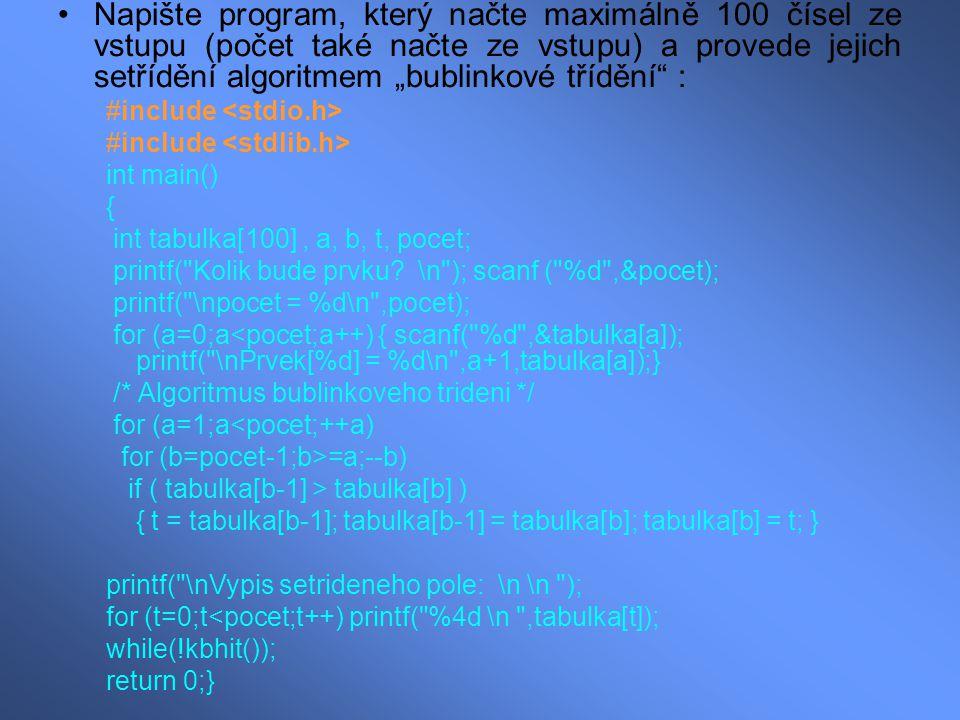 """Napište program, který načte maximálně 100 čísel ze vstupu (počet také načte ze vstupu) a provede jejich setřídění algoritmem """"bublinkové třídění : #include int main() { int tabulka[100], a, b, t, pocet; printf( Kolik bude prvku."""